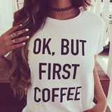 OK BUT COFFEE FIRST T-Shirts - 3 Colors