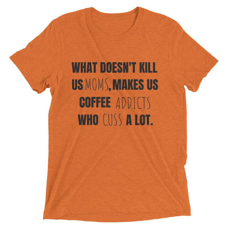 What Doesn't Kill Us Moms, Makes Us Coffee Addicts Who Cuss A Lot Short Sleeve T-shirt