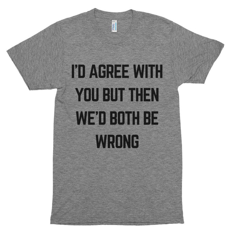 I'd Agree With You But Then We'd Both Be Wrong Short Sleeve T-Shirt
