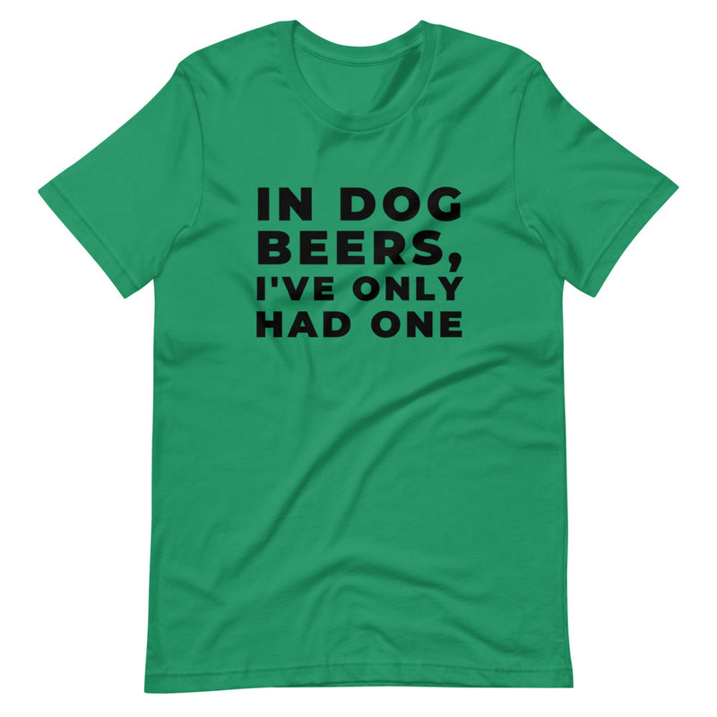 In Dog Beers, I've Only Had One Short-Sleeve Unisex T-Shirt