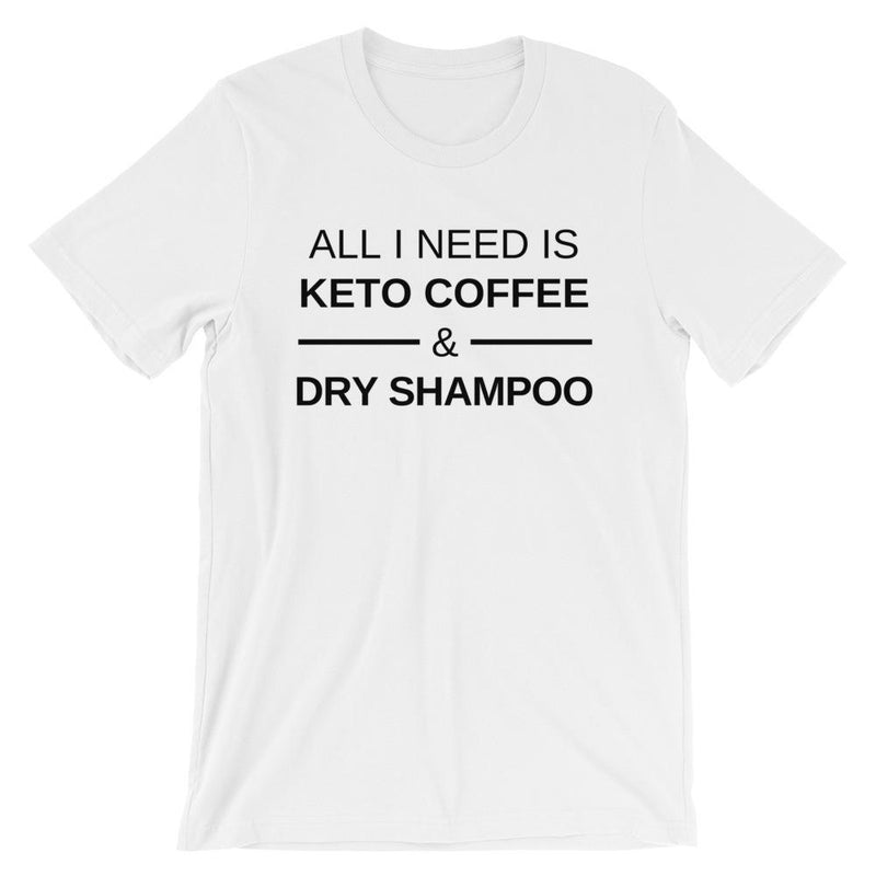 All I Need Is Keto Coffee & Dry Shampoo Short-Sleeve Unisex   T-Shirt