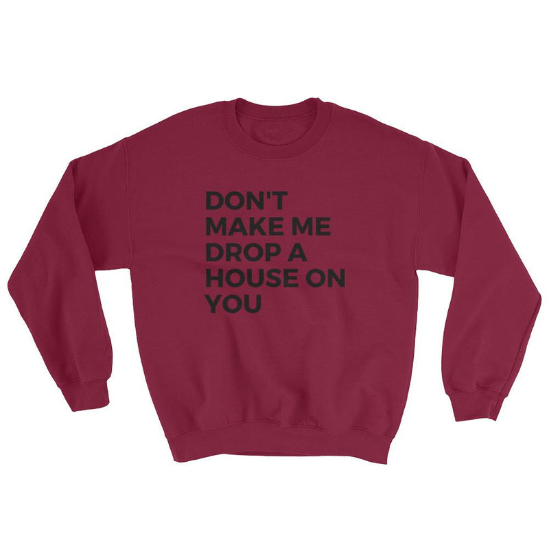 Don't Make Me Drop a House On You   Sweatshirt