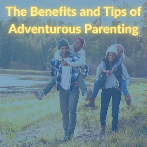 The Benefits and Tips of Adventurous Parenting