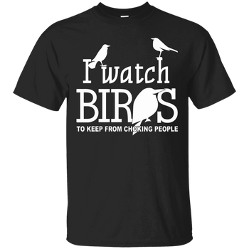 I Watch Bird To Keep From Choking People G200 Gildan Ultra Cotton T-Shirt birding birdnerd birdwatching