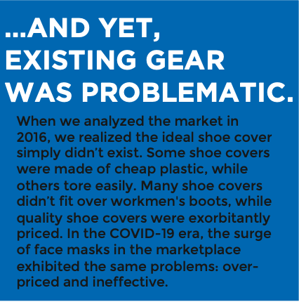 ...AND YET, EXISTING GEAR WAS PROBLEMATIC. When we analyzed the market in 2016, we realized the ideal shoe cover simply didn't exist. Some shoe covers were made of cheap plastic, while others tore easily. Many shoe covers didn't fit over workmen's boots, while quality shoe covers were exorbitantly priced. In the COVID-19 era, the surge of face masks in the marketplace exhibited the same problems: over- priced and ineffective.