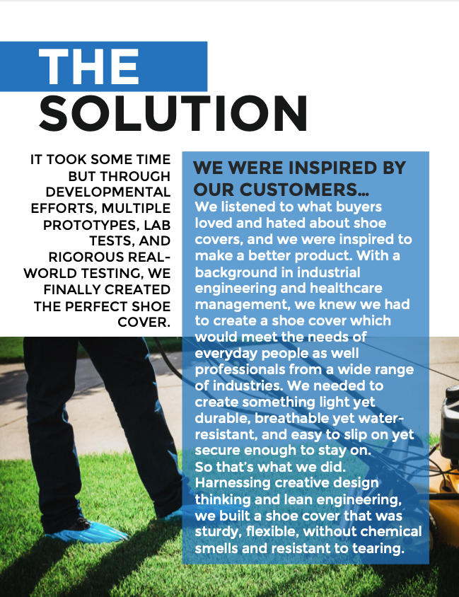 IT TOOK SOME TIME BUT THROUGH DEVELOPMENTAL EFFORTS, MULTIPLE PROTOTYPES, LAB TESTS, AND RIGOROUS REAL- WORLD TESTING, WE FINALLY CREATED THE PERFECT SHOE COVER. WE WERE INSPIRED BY OUR CUSTOMERS... We listened to what buyers loved and hated about shoe covers, and we were inspired to make a better product. With a background in industrial engineering and healthcare management, we knew we had to create a shoe cover which would meet the needs of everyday people as well professionals from a wide range of industries. We needed to create something light yet durable, breathable yet water- resistant, and easy to slip on yet secure enough to stay on. So that's what we did. Harnessing creative design thinking and lean engineering, we built a shoe cover that was sturdy, flexible, without chemical smells and resistant to tearing.