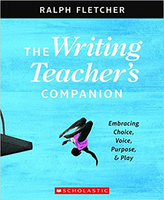 The The Writing Teacher's Companion: Embracing Choice, Voice, Purpose & Play