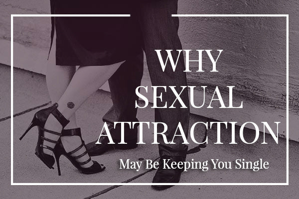 Why Sexual Attraction May Be Keeping You Single