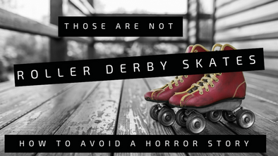 Those Are Not Roller Derby Skates: How to Avoid A Horror Story