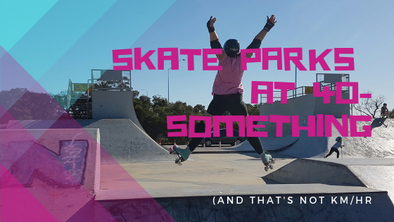 Skate Parks At 40-Something (And That's Not Km/Hour)