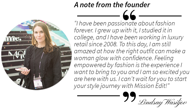 "A note from the founder ""I have been passionate about fashion forever. I grew up with it, I studied it in college, and I have been working in luxury retail since 2008. To this day, I am still amazed at how the right outfit can make a woman glow with confidence. Feeling empowered by fashion is the experience I want to bring to you and I am so excited you are here with us. I can't wait for you to start your style journey with Mission Edit!"" - Lindsay Wasiljov"