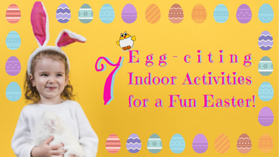 7 Indoor Activities to Have an Egg-citing Easter Weekend!