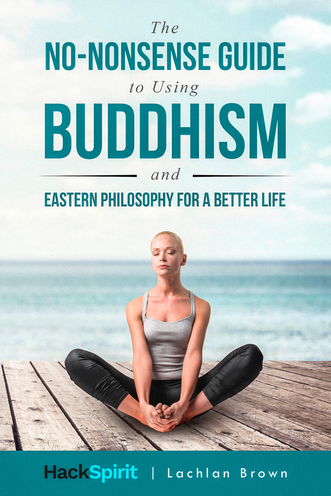The No-Nonsense Guide to Using Buddhism and Eastern Philosophy for a Better Life