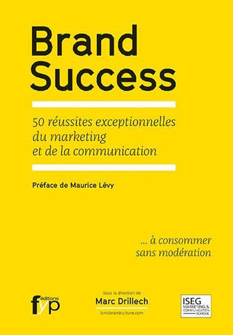 Brand Success. 50 réussites exceptionnelles du marketing et de la communication