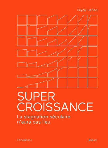 Supercroissance : blockchain, deep learning, lean startup. La stagnation séculaire n'aura pas lieu. - fypeditions