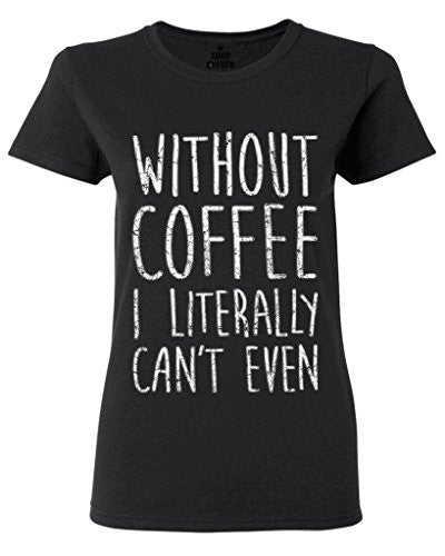 Without Coffee I Literally Can't Even T-Shirt