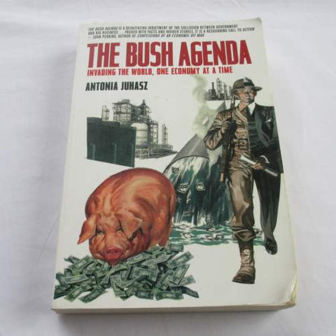 The Bush Agenda: Invading the World, One Economy at a Time, Antonia Juhasz