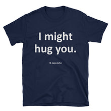 Unisex T-Shirt - I might hug you (white print)