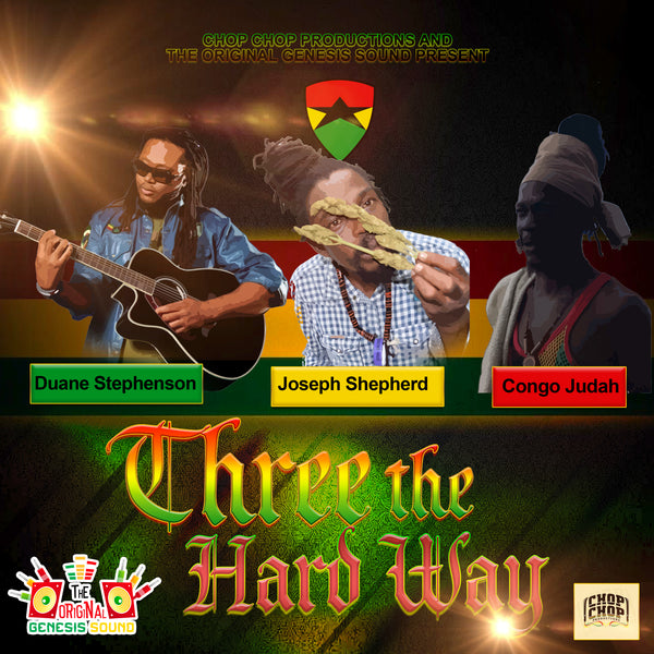 Chop Chop Productions and The Original Genesis Sound Present Duane Stephenson, Joseph Shepherd and Congo Judah - THREE THE HARD WAY