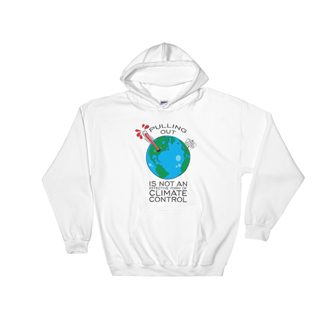 Pulling Out is not an Effective Form of Climate Control Hooded Sweatshirt