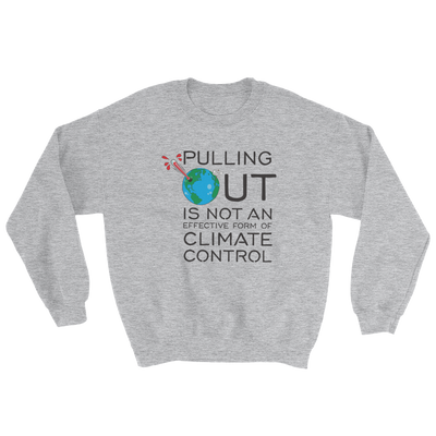 Pulling Out is not an Effective Form of Climate Control (Ver 2) Sweatshirt
