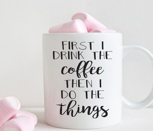 First I drink the coffee then i do the things mug, funny gift for her, coffee lover gift (M209)