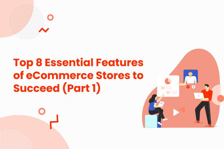 Top 8 Essential Features of eCommerce Stores to Succeed (Part 1)