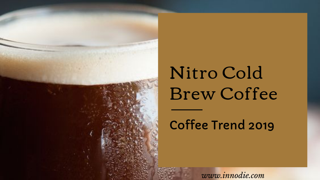 Nitro Cold Brew Coffee- Coffee Trend Of 2019