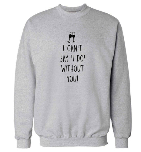 I can't say 'I do' without you! adult's unisex grey sweater 2XL