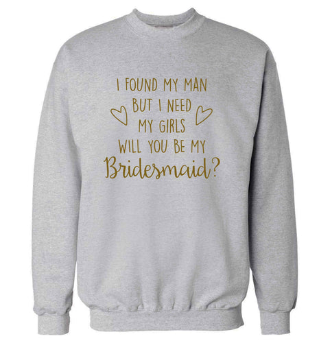 I found my man but I need my girls will you be my bridesmaid? adult's unisex grey sweater 2XL
