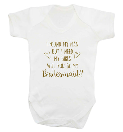 I found my man but I need my girls will you be my bridesmaid? baby vest white 18-24 months