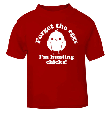 Forget the eggs I'm hunting chicks! red baby toddler Tshirt 2 Years