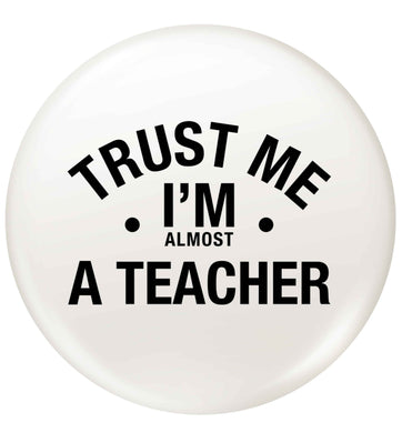 Trust me I'm almost a teacher small 25mm Pin badge