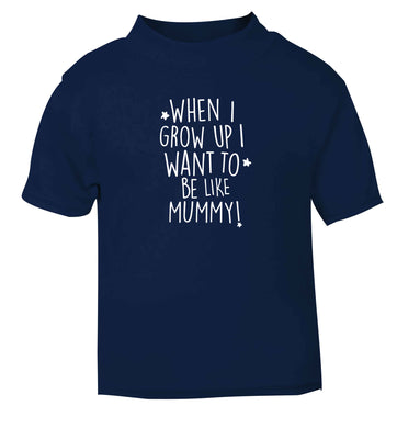 When I grow up I want to be like my mummy navy baby toddler Tshirt 2 Years