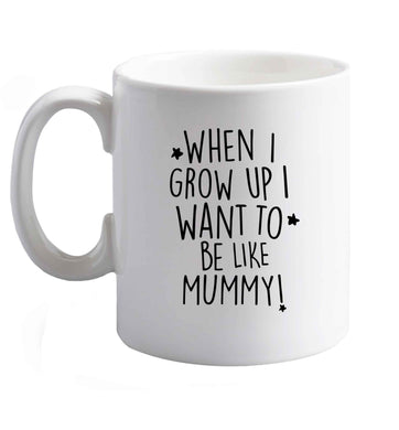 10 oz When I grow up I want to be like my mummy ceramic mug right handed