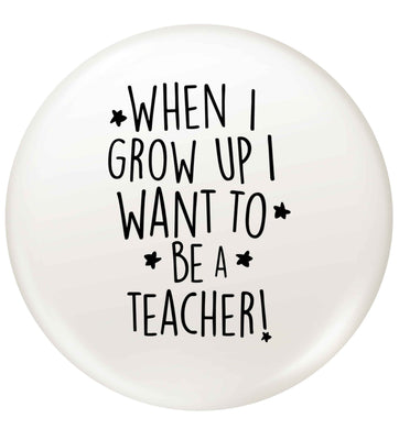 When I grow up I want to be a teacher small 25mm Pin badge