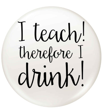I teach therefore I drink small 25mm Pin badge