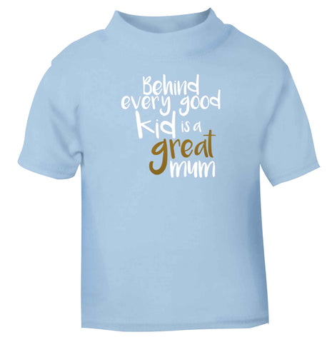 Behind every good kid is a great mum light blue baby toddler Tshirt 2 Years