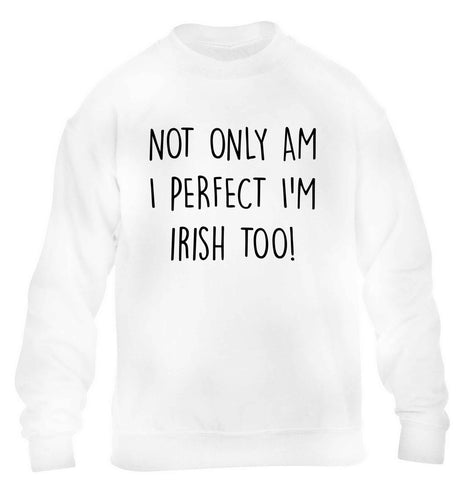 Not only am I perfect I'm Irish too! children's white sweater 12-13 Years