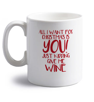 All I want for christmas is you just kidding give me the wine right handed white ceramic mug