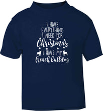 I have everything I need for Christmas I have my french bulldog navy baby toddler Tshirt 2 Years