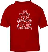 I have everything I need for Christmas I have my french bulldog red baby toddler Tshirt 2 Years