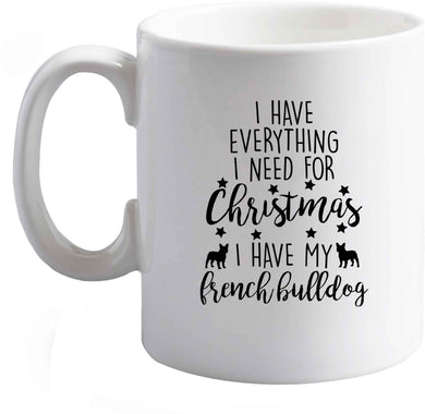 10 oz I have everything I need for Christmas I have my french bulldog ceramic mug right handed