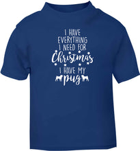 I have everything I need for Christmas I have my pug blue baby toddler Tshirt 2 Years