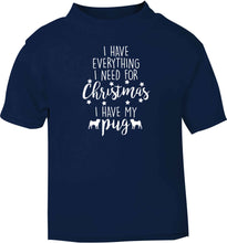 I have everything I need for Christmas I have my pug navy baby toddler Tshirt 2 Years
