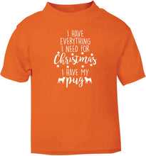I have everything I need for Christmas I have my pug orange baby toddler Tshirt 2 Years