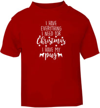 I have everything I need for Christmas I have my pug red baby toddler Tshirt 2 Years