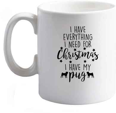 10 oz I have everything I need for Christmas I have my pug ceramic mug right handed