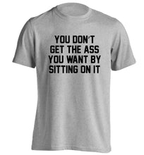 You don't get the ass you want by sitting on it adults unisex grey Tshirt 2XL