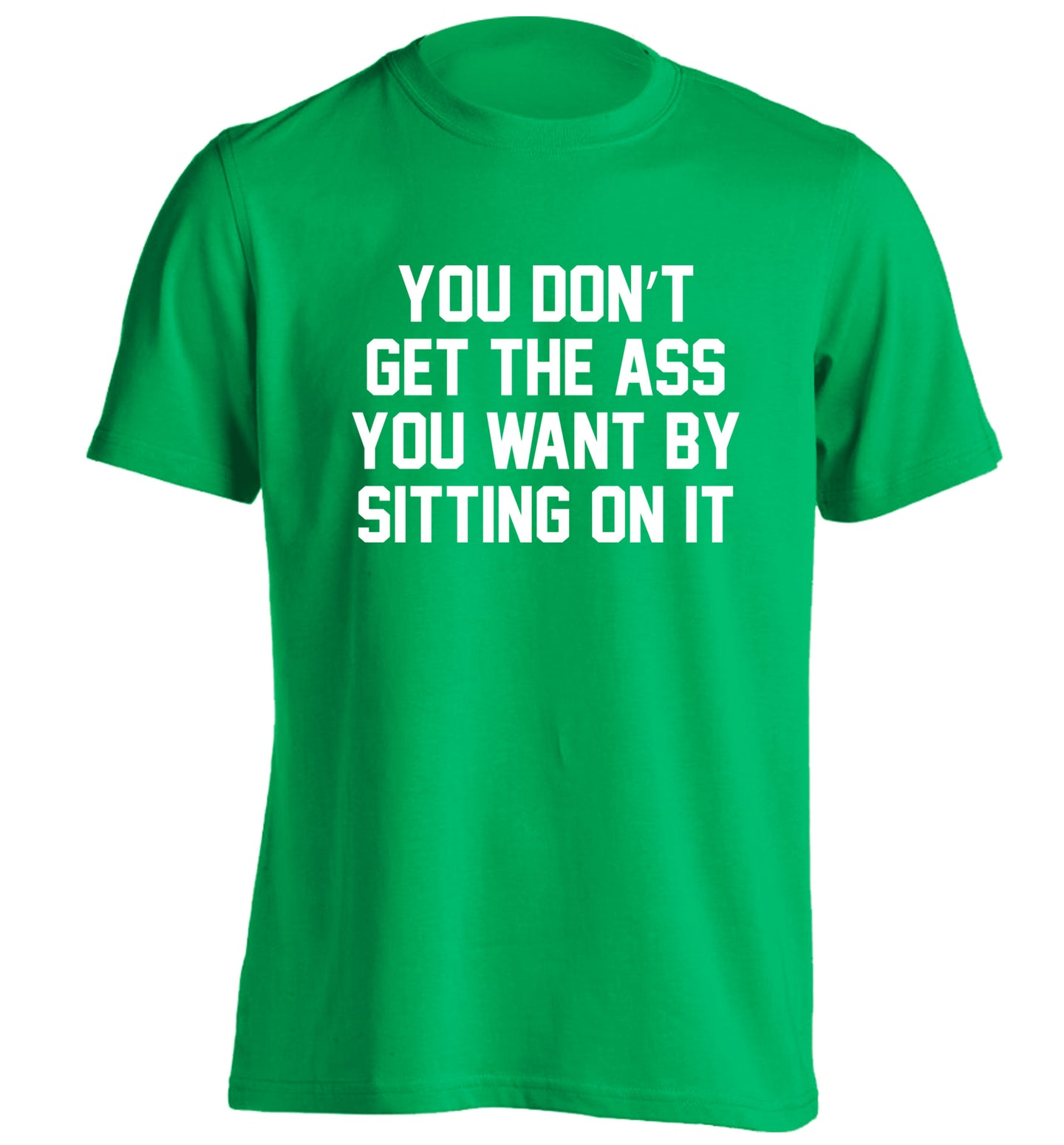You don't get the ass you want by sitting on it adults unisex green Tshirt 2XL